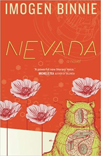 "Cover of Nevada, showing a collection of four flowers and a strange yellow cat with a strange diagram of what may be a motor as a replacement for its face and covering part of its chest. Text on top: Imogen Binnie Text between top and center: Nevada | a novel Text in center: ""A powerful new literary voice."" - Michelle Tea 