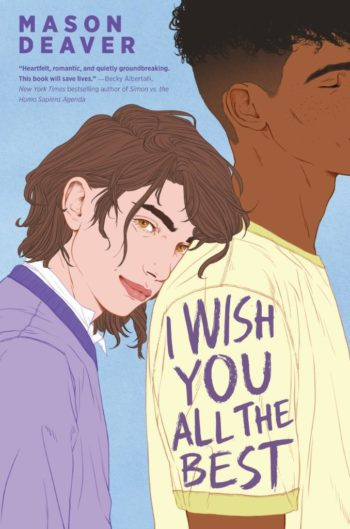 "The cover of I Wish You All the Best, with Ben, a white teenager with shoulder-length brown hair and a purple sweater, leaning their head on the shoulder of Nathan, a Black teen boy with short black hair and a yellow t-shirt. Text in the top left corner says, ""Mason Deaver 