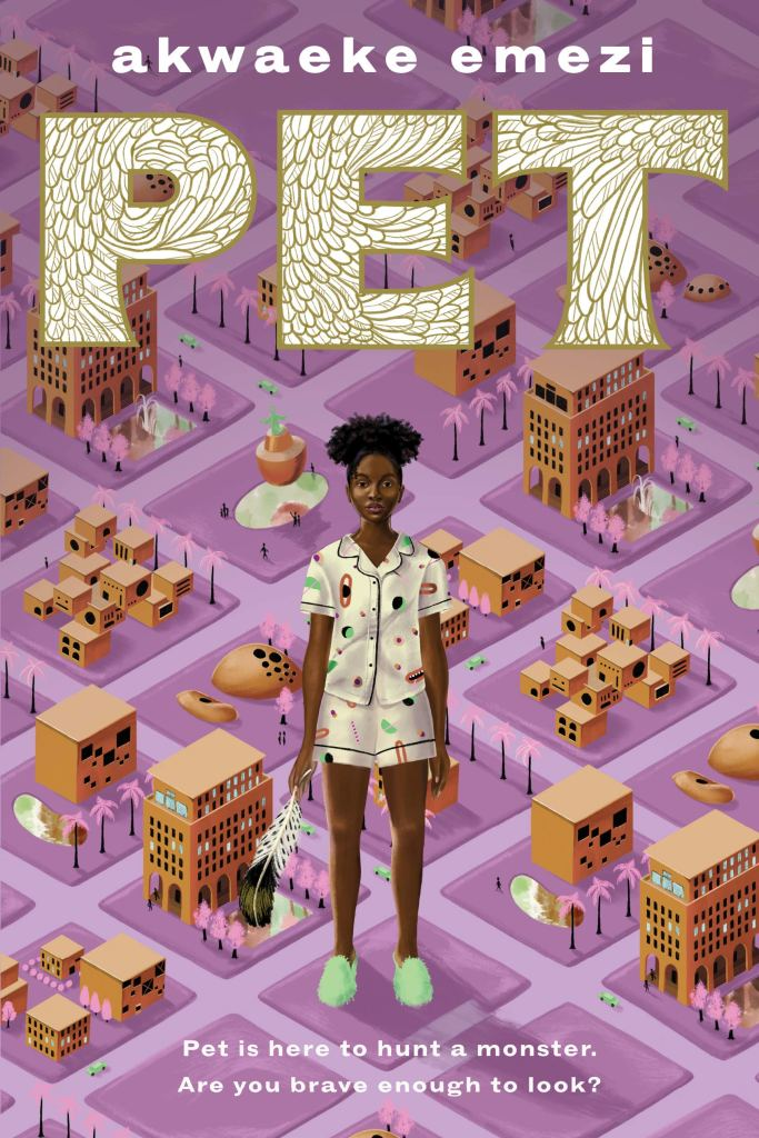 "The cover of Pet, with Jam--a young Black girl in pajamas holding a feather--standing on top of a small scale map of the city of Lucille. The base of the map is a purplish pink color, and it is regimented into squares by perfectly straight streets. The text at the top, in white, says ""Akwaeke Emezi"". Just below that, above Jam, says ""PET"" in large text that is white with a gilded feather pattern. At the bottom, below Jam, is smaller text in white that says, ""Pet is here to hunt a monster. Are you brave enough to look?"""