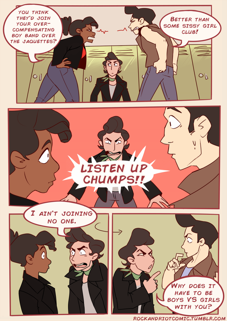"A page from a comic book with four panels.  Top panel, Connie and Frankie, heads of the two gendered gangs, face off with Ace, the newcomer, stuck in the middle. Connie says, ""You think they'd join your over-compensating boy band over the Jaquettes?"" while Frankie responds, ""Better than some sissy girl club!"" Middle panel zooms in on Ace, who catches Connie and Frankie's attention by shouting ""Listen up chumps!!"" Bottom left panel shows Ace turn towards Connie and say, ""I ain't joining no one."" Bottom right panel shows Ace turn toward Frankie and say, ""Why does it have to be boys vs. girls with you?"" Below the panels in red text is ""Rockandriotcomic.tumblr.com"""