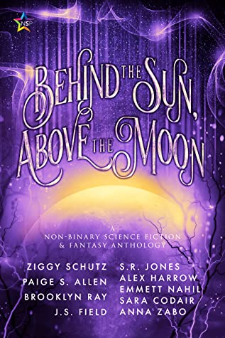 """The cover of Behind the Sun, Above the Moon, with a burple glimmerying background with twisting branches and a large star or moon glowing yellow at the center. In large curling white text in the upper middle portion of the cover it says, """"Behind the Sun, Above the Moon"""". Below that on the sun/moon in all-caps serif white font is """"A Non-Binary Science Fiction and Fantasy Anthology"""". Below that at the very bottom of the cover in an all-caps sans-serif white font is a list of the authors of the works in the anthology. This list is as follows: """"Ziggy Schutz, Paige S. Allen, Brooklyn Ray, J. S. Field, S. R. Jones, Alex Harrow, Emmett Nahil, Sara Codair, Anna Zabo."""" In the upper lefthand corner is the Ninestar Press Logo of a rainbow star."""